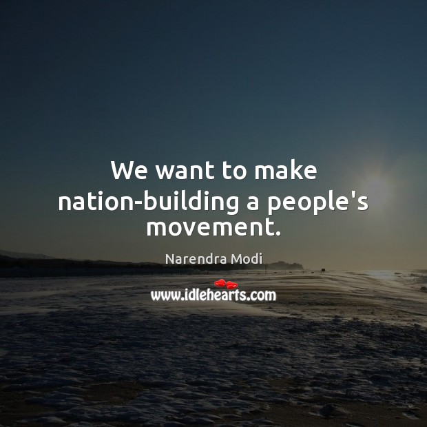 We want to make nation-building a people's movement. Narendra Modi Picture Quote