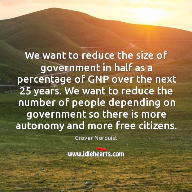 We want to reduce the size of government in half as a percentage of gnp over the next 25 years. Grover Norquist Picture Quote