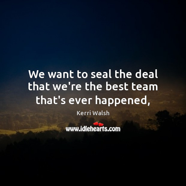 We want to seal the deal that we're the best team that's ever happened, Kerri Walsh Picture Quote