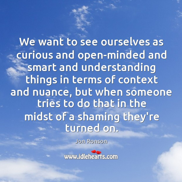 We want to see ourselves as curious and open-minded and smart and Jon Ronson Picture Quote