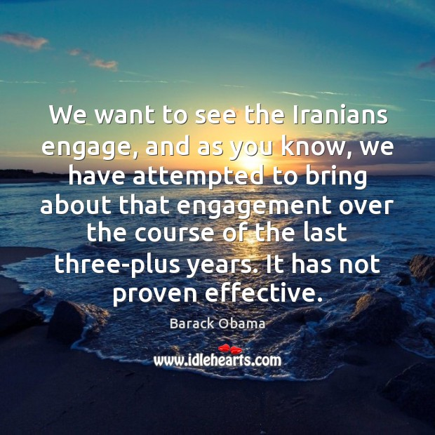 Image, We want to see the Iranians engage, and as you know, we