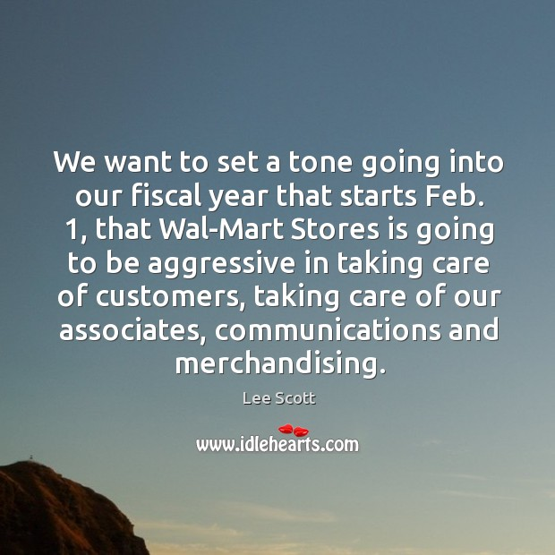 We want to set a tone going into our fiscal year that starts feb. 1, that wal-mart stores is going Lee Scott Picture Quote