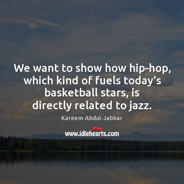 We want to show how hip-hop, which kind of fuels today's basketball Kareem Abdul-Jabbar Picture Quote