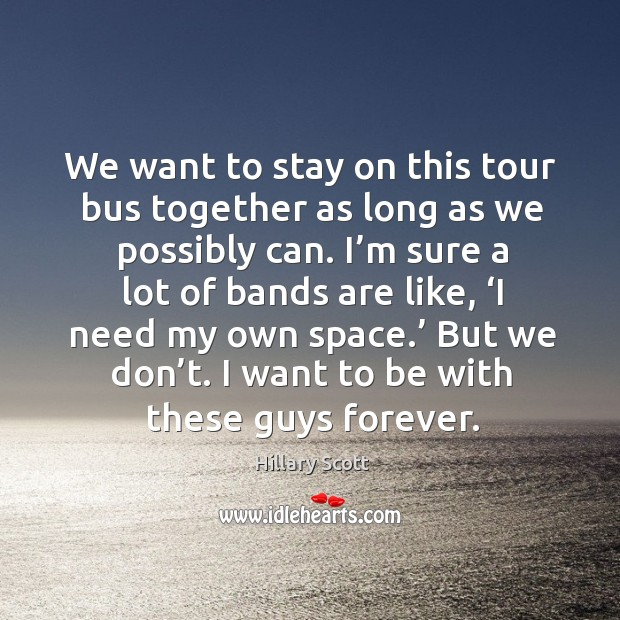 We want to stay on this tour bus together as long as we possibly can. I'm sure a lot of bands are like Hillary Scott Picture Quote