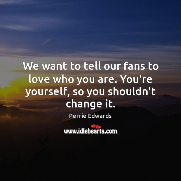 We want to tell our fans to love who you are. You're yourself, so you shouldn't change it. Image
