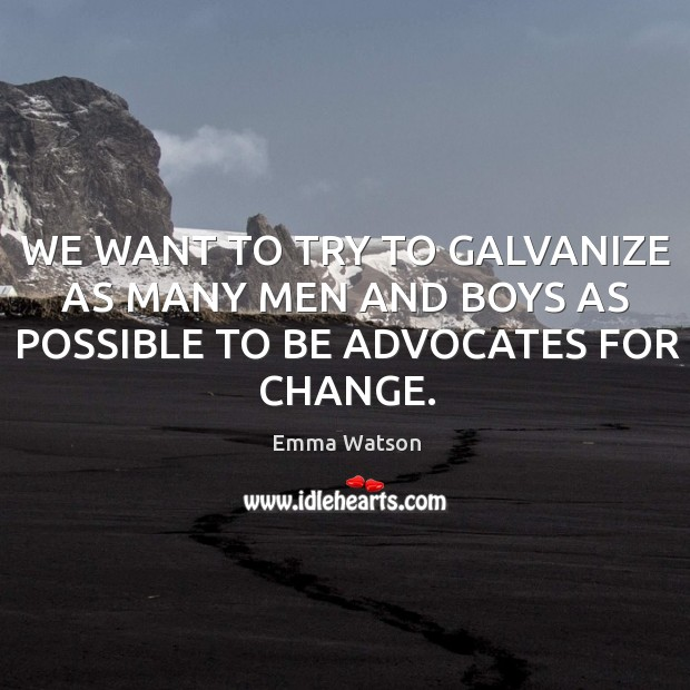 WE WANT TO TRY TO GALVANIZE AS MANY MEN AND BOYS AS POSSIBLE TO BE ADVOCATES FOR CHANGE. Image