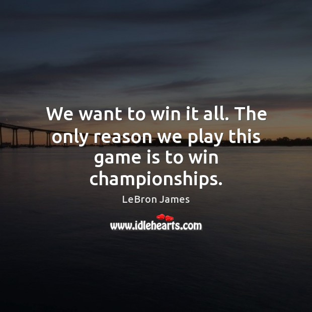 We want to win it all. The only reason we play this game is to win championships. LeBron James Picture Quote