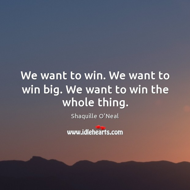 Image, We want to win. We want to win big. We want to win the whole thing.