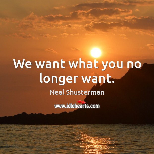 We want what you no longer want. Neal Shusterman Picture Quote