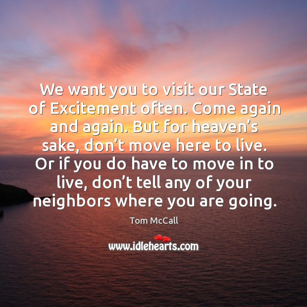 We want you to visit our state of excitement often. Come again and again. But for heaven's sake, don't move here to live. Tom McCall Picture Quote