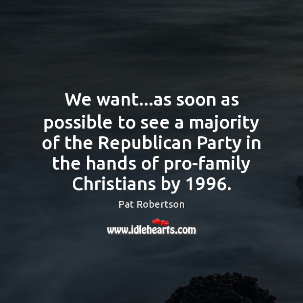 We want…as soon as possible to see a majority of the Pat Robertson Picture Quote