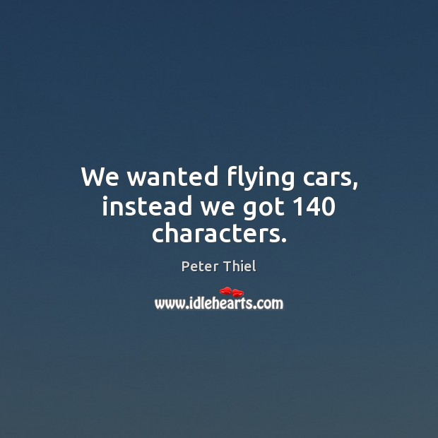 We wanted flying cars, instead we got 140 characters. Peter Thiel Picture Quote