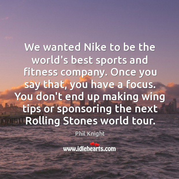 We wanted Nike to be the world's best sports and fitness company. Image