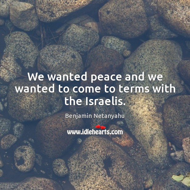 We wanted peace and we wanted to come to terms with the Israelis. Benjamin Netanyahu Picture Quote