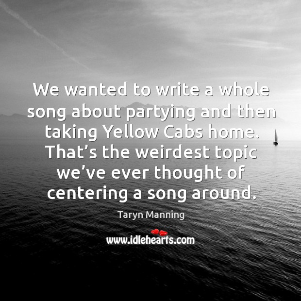 We wanted to write a whole song about partying and then taking yellow cabs home. Taryn Manning Picture Quote
