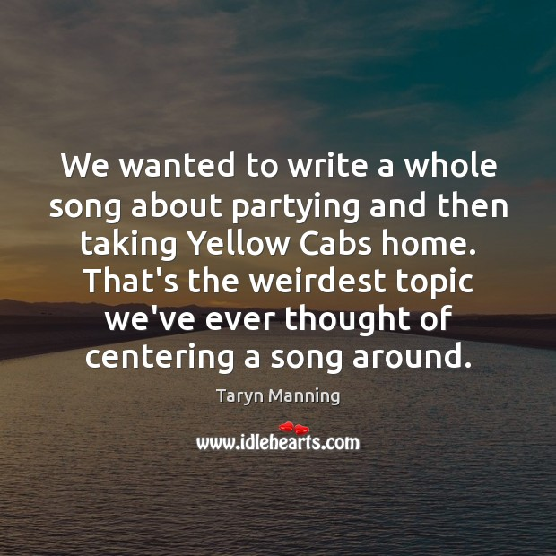 We wanted to write a whole song about partying and then taking Taryn Manning Picture Quote