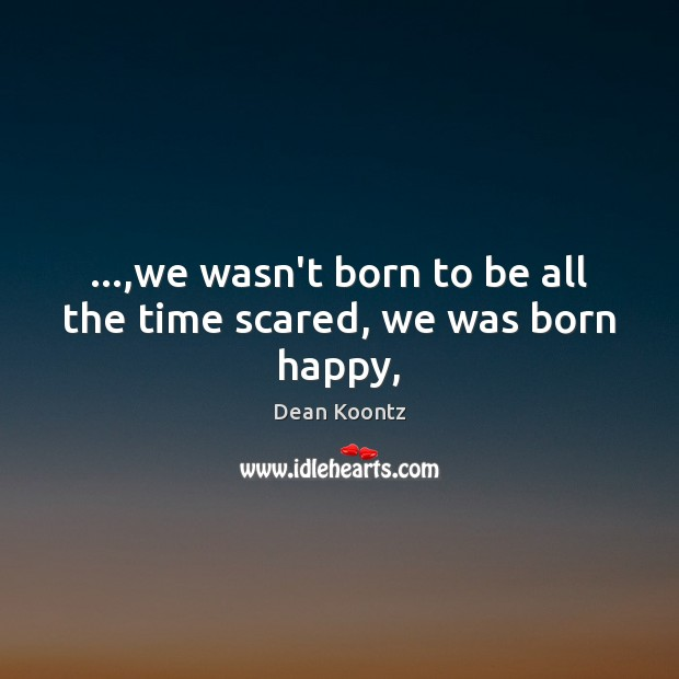 …,we wasn't born to be all the time scared, we was born happy, Image