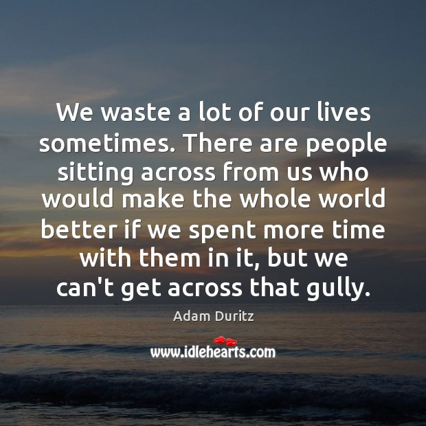 We waste a lot of our lives sometimes. There are people sitting Adam Duritz Picture Quote
