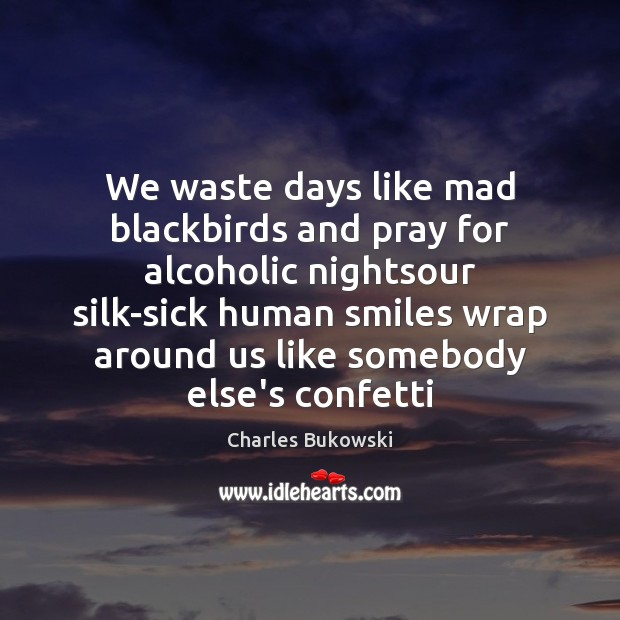 We waste days like mad blackbirds and pray for alcoholic nightsour silk-sick Image
