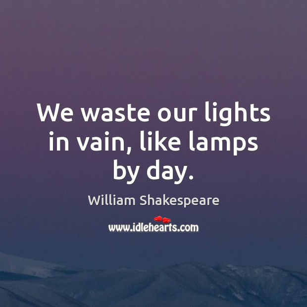 Image, We waste our lights in vain, like lamps by day.
