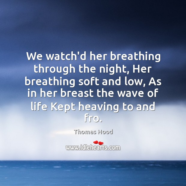 We watch'd her breathing through the night, Her breathing soft and low, Thomas Hood Picture Quote