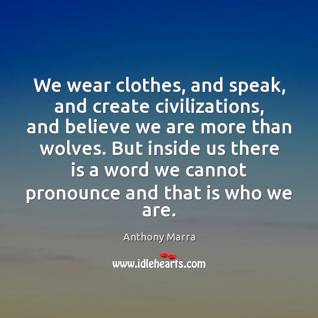 Image, We wear clothes, and speak, and create civilizations, and believe we are