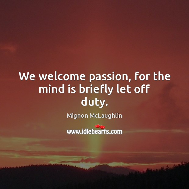 We welcome passion, for the mind is briefly let off duty. Mignon McLaughlin Picture Quote