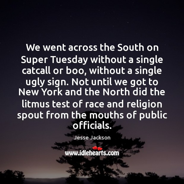 We went across the South on Super Tuesday without a single catcall Jesse Jackson Picture Quote