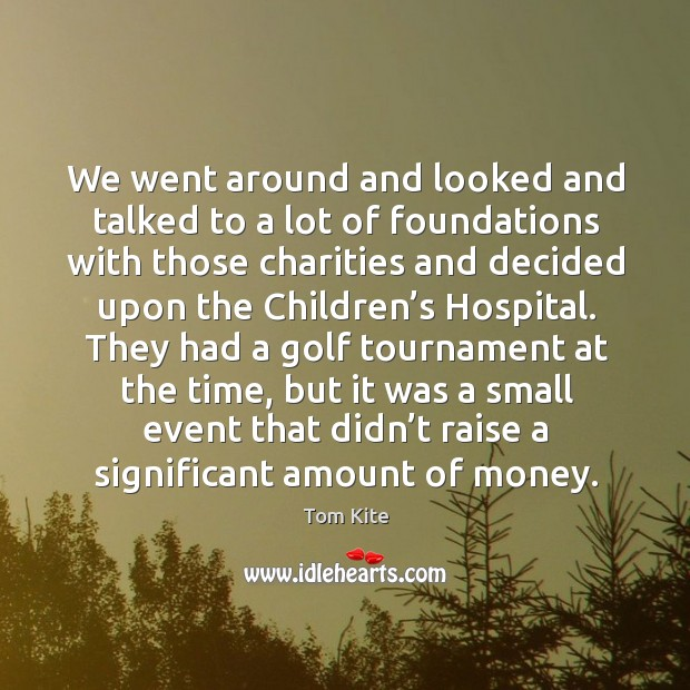 We went around and looked and talked to a lot of foundations with those charities and Image