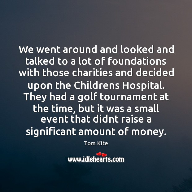 We went around and looked and talked to a lot of foundations Tom Kite Picture Quote