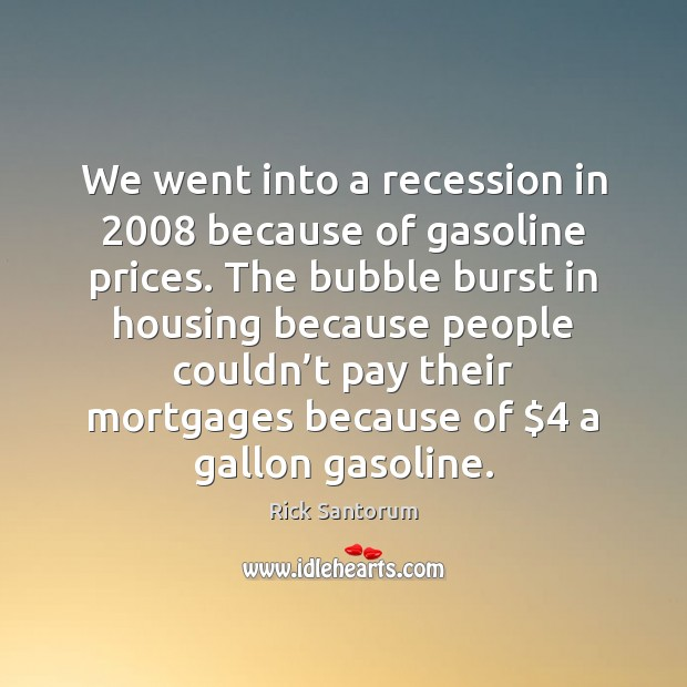 We went into a recession in 2008 because of gasoline prices. The bubble Rick Santorum Picture Quote