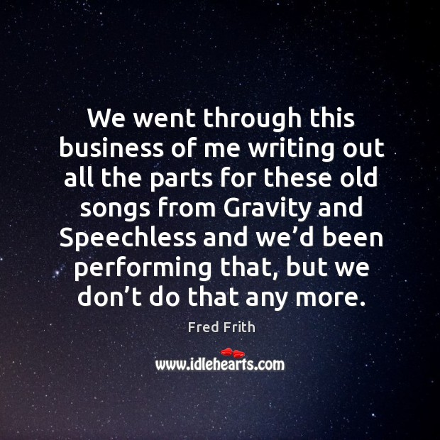 We went through this business of me writing out all the parts for these old songs Fred Frith Picture Quote