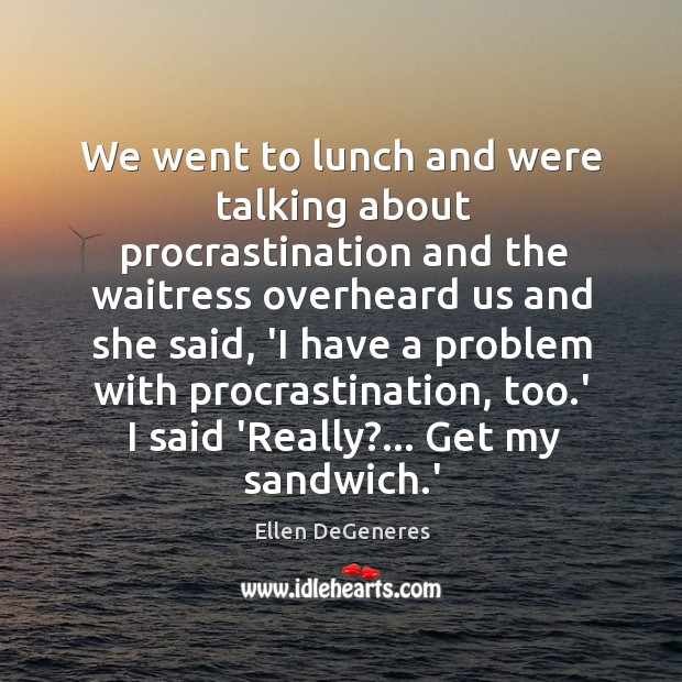 Image, We went to lunch and were talking about procrastination and the waitress