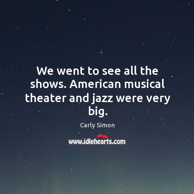 We went to see all the shows. American musical theater and jazz were very big. Image