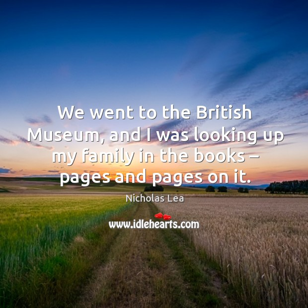 We went to the british museum, and I was looking up my family in the books – pages and pages on it. Nicholas Lea Picture Quote