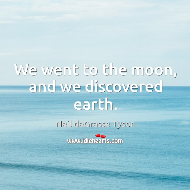 We went to the moon, and we discovered earth. Image