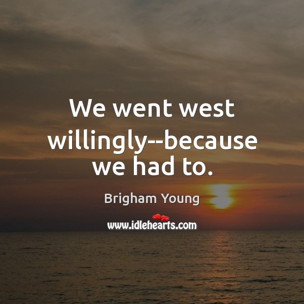 We went west willingly–because we had to. Brigham Young Picture Quote