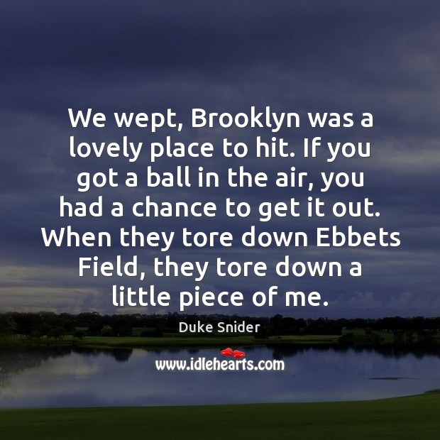 We wept, Brooklyn was a lovely place to hit. If you got Duke Snider Picture Quote