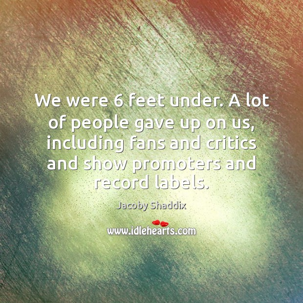 We were 6 feet under. A lot of people gave up on us, Image