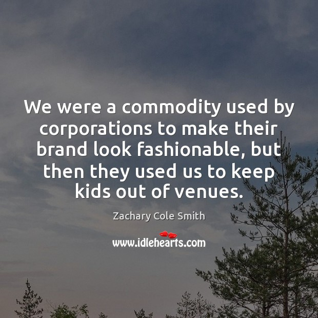 We were a commodity used by corporations to make their brand look Zachary Cole Smith Picture Quote
