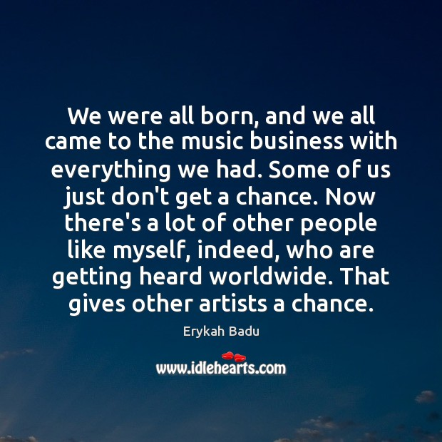 We were all born, and we all came to the music business Erykah Badu Picture Quote
