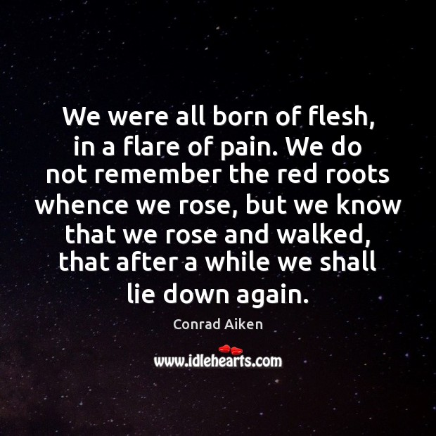 We were all born of flesh, in a flare of pain. We Conrad Aiken Picture Quote