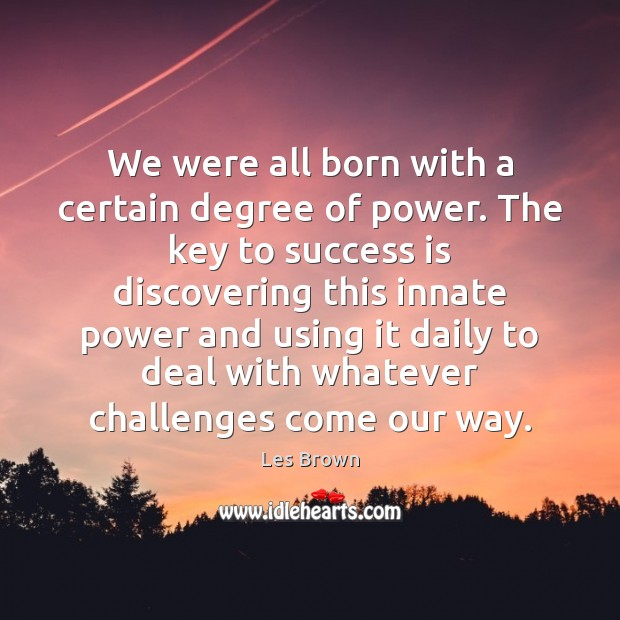 We were all born with a certain degree of power. The key Les Brown Picture Quote