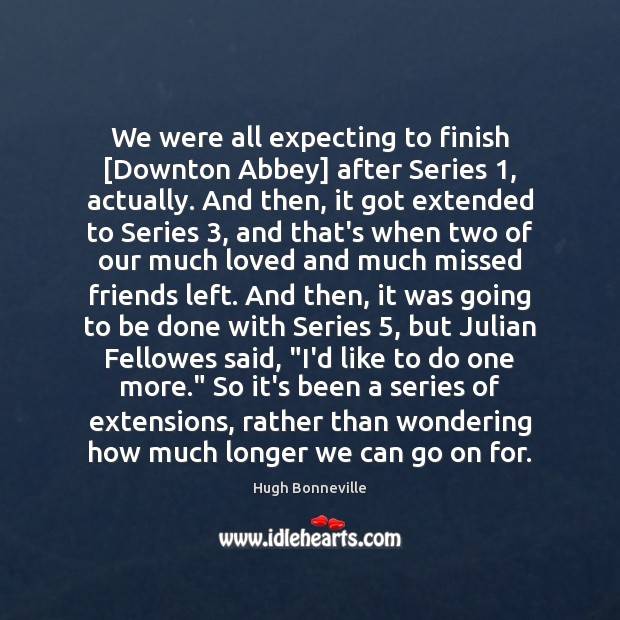 We were all expecting to finish [Downton Abbey] after Series 1, actually. And Image