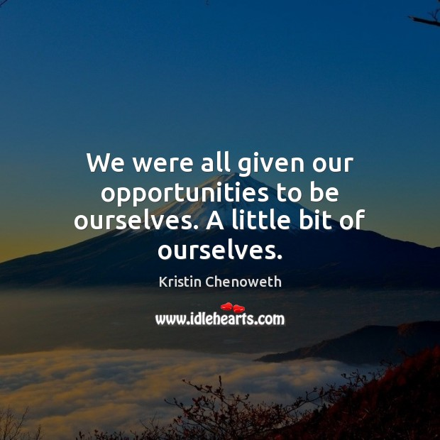 We were all given our opportunities to be ourselves. A little bit of ourselves. Kristin Chenoweth Picture Quote