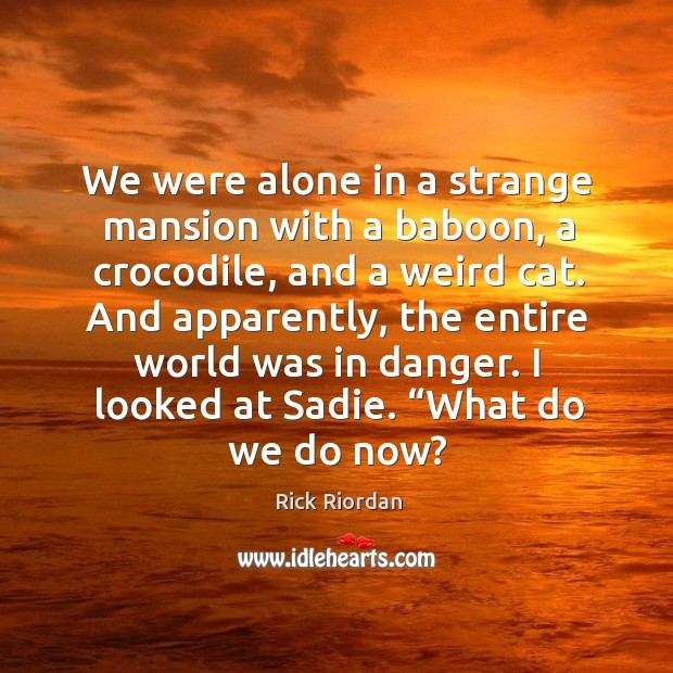 We were alone in a strange mansion with a baboon, a crocodile, Rick Riordan Picture Quote