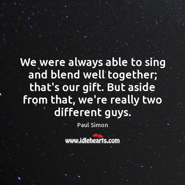 We were always able to sing and blend well together; that's our Paul Simon Picture Quote