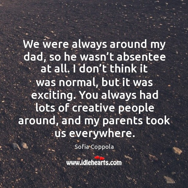 We were always around my dad, so he wasn't absentee at all. Image