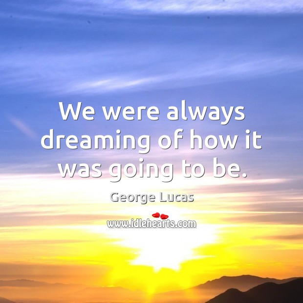 We were always dreaming of how it was going to be. George Lucas Picture Quote