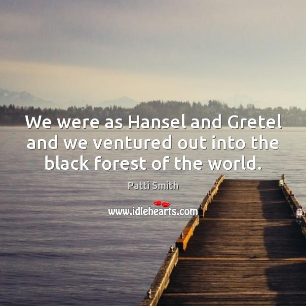 We were as Hansel and Gretel and we ventured out into the black forest of the world. Patti Smith Picture Quote